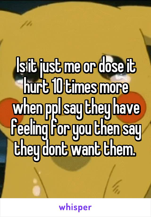 Is it just me or dose it hurt 10 times more when ppl say they have feeling for you then say they dont want them.