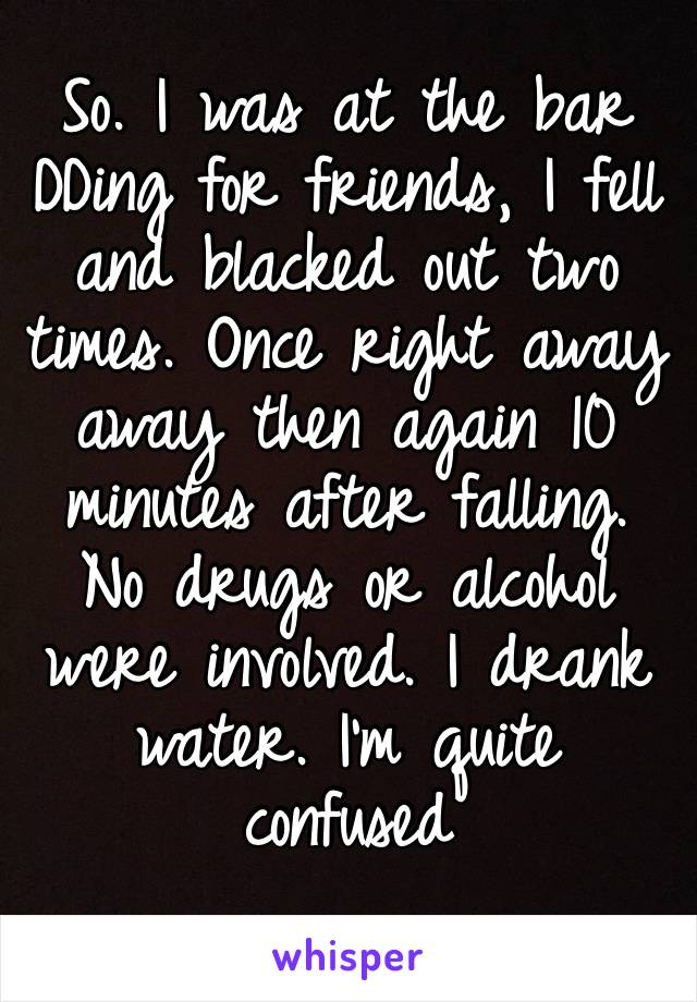So. I was at the bar DDing for friends, I fell and blacked out two times. Once right away away then again 10 minutes after falling. No drugs or alcohol were involved. I drank water. I'm quite confused