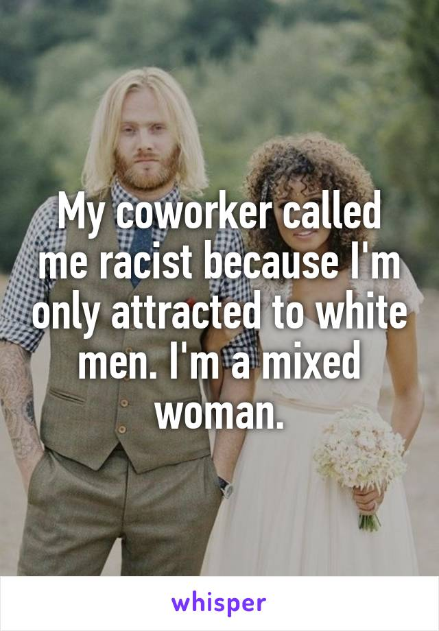 My coworker called me racist because I'm only attracted to white men. I'm a mixed woman.