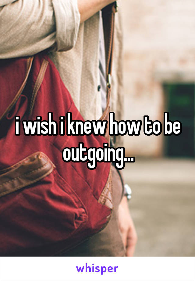i wish i knew how to be outgoing...