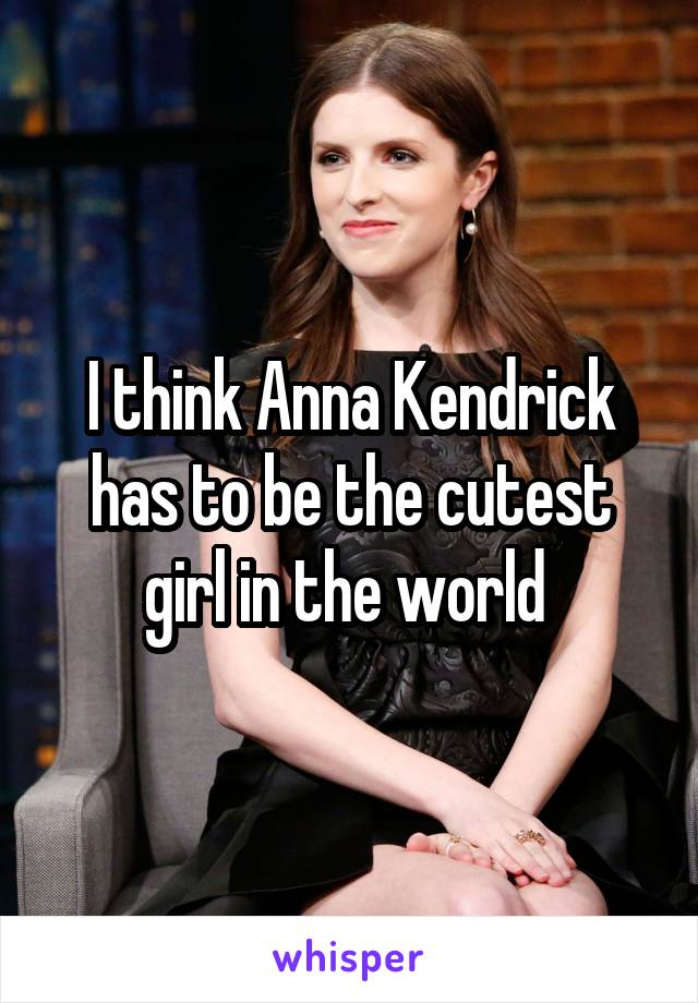 I think Anna Kendrick has to be the cutest girl in the world