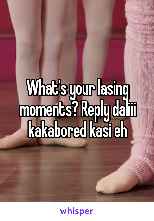What's your lasing moments? Reply daliii kakabored kasi eh