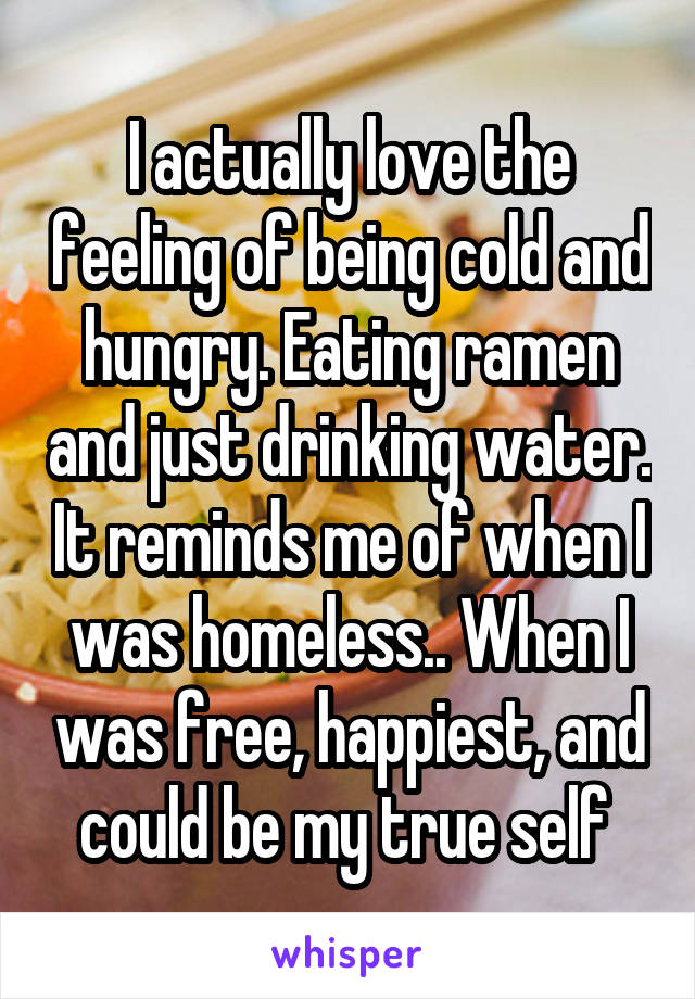 I actually love the feeling of being cold and hungry. Eating ramen and just drinking water. It reminds me of when I was homeless.. When I was free, happiest, and could be my true self