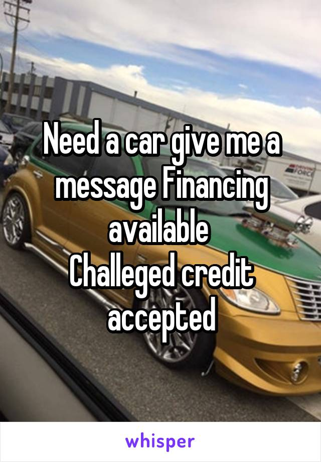 Need a car give me a message Financing available  Challeged credit accepted