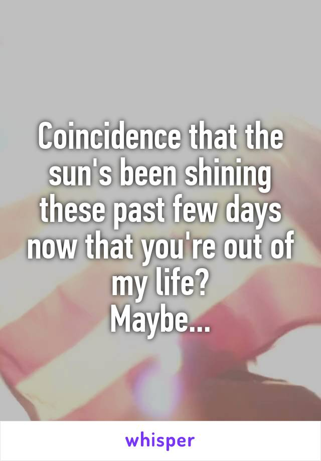 Coincidence that the sun's been shining these past few days now that you're out of my life? Maybe...