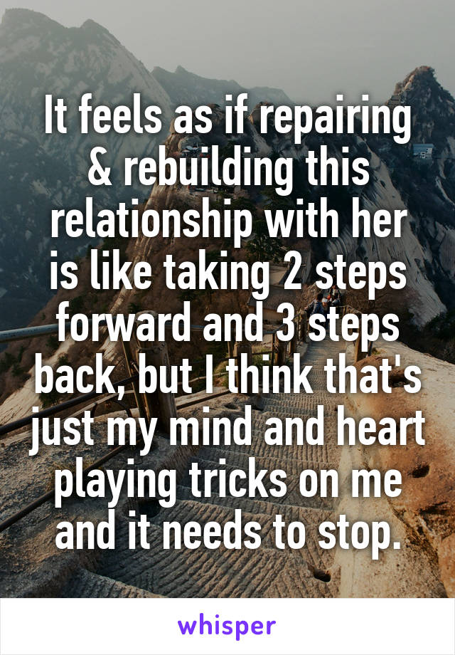 It feels as if repairing & rebuilding this relationship with her is like taking 2 steps forward and 3 steps back, but I think that's just my mind and heart playing tricks on me and it needs to stop.