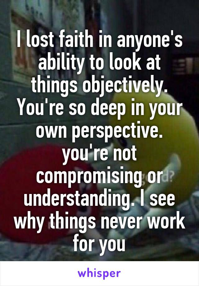 I lost faith in anyone's ability to look at things objectively. You're so deep in your own perspective. you're not compromising or understanding. I see why things never work for you