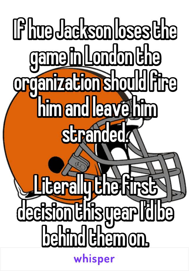 If hue Jackson loses the game in London the organization should fire  him and leave him stranded.  Literally the first decision this year I'd be behind them on.