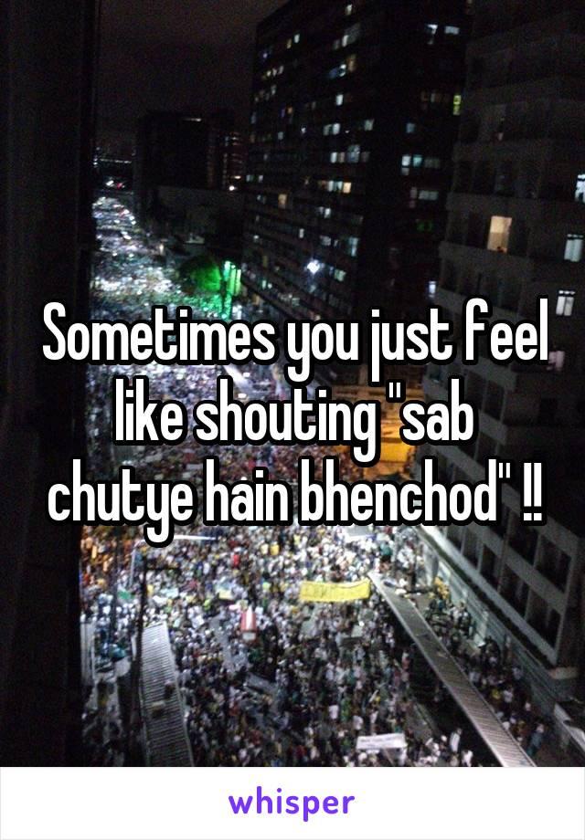 "Sometimes you just feel like shouting ""sab chutye hain bhenchod"" !!"