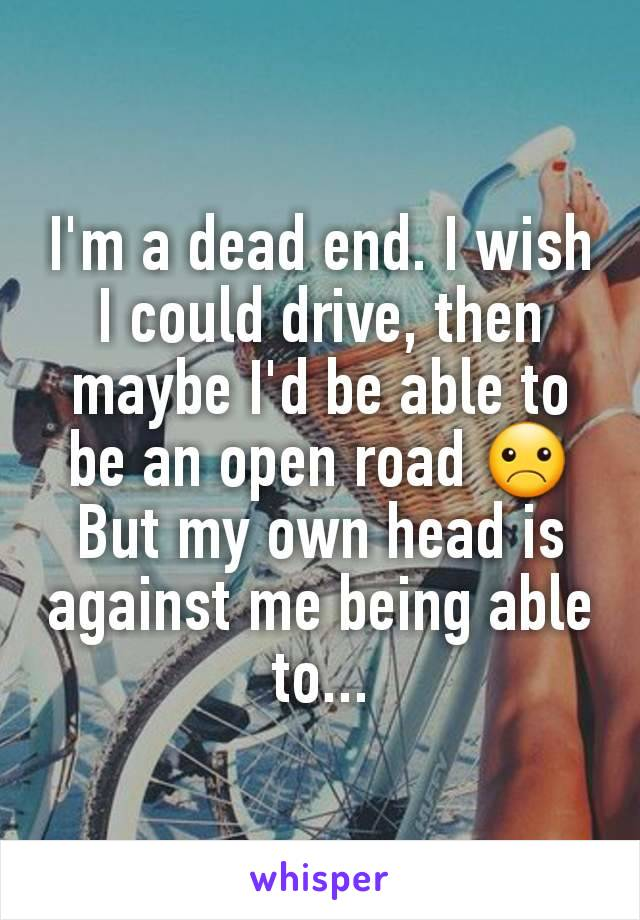 I'm a dead end. I wish I could drive, then maybe I'd be able to be an open road ☹ But my own head is against me being able to...