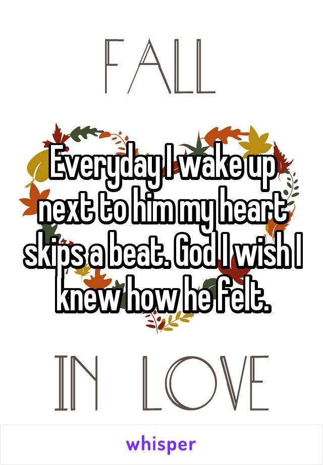 Everyday I wake up next to him my heart skips a beat. God I wish I knew how he felt.