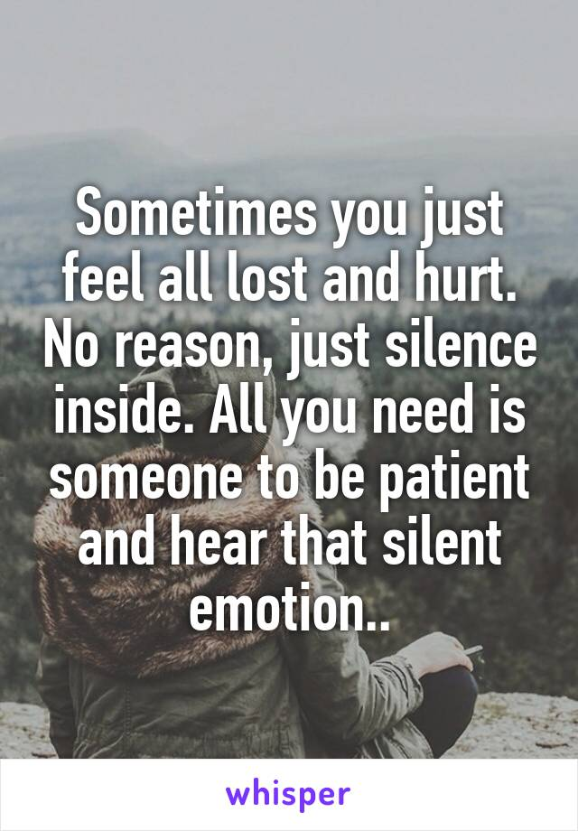 Sometimes you just feel all lost and hurt. No reason, just silence inside. All you need is someone to be patient and hear that silent emotion..
