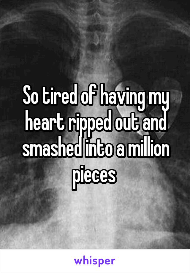 So tired of having my heart ripped out and smashed into a million pieces