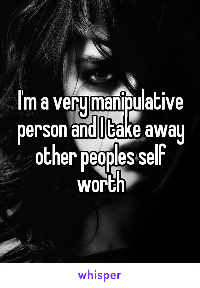 I'm a very manipulative person and I take away other peoples self worth