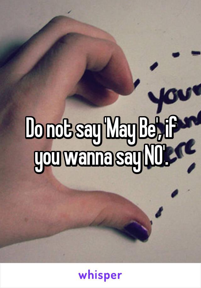 Do not say 'May Be', if you wanna say NO'.