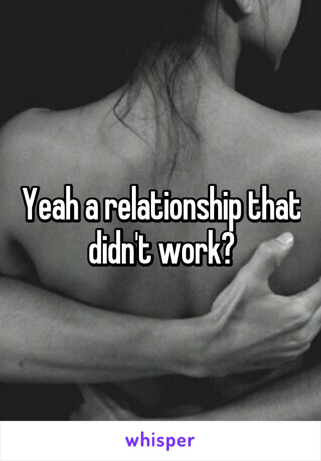 Yeah a relationship that didn't work?