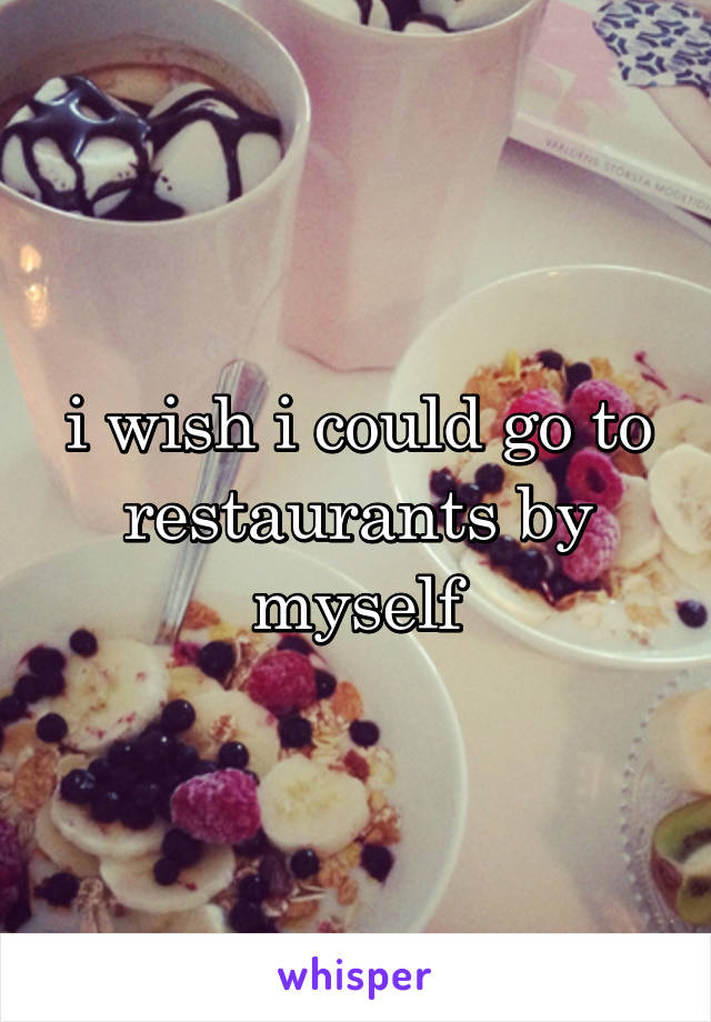 i wish i could go to restaurants by myself