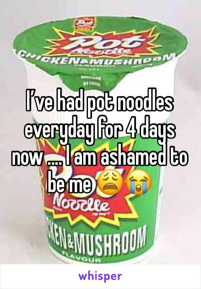 I've had pot noodles everyday for 4 days now .... I am ashamed to be me 😩😭