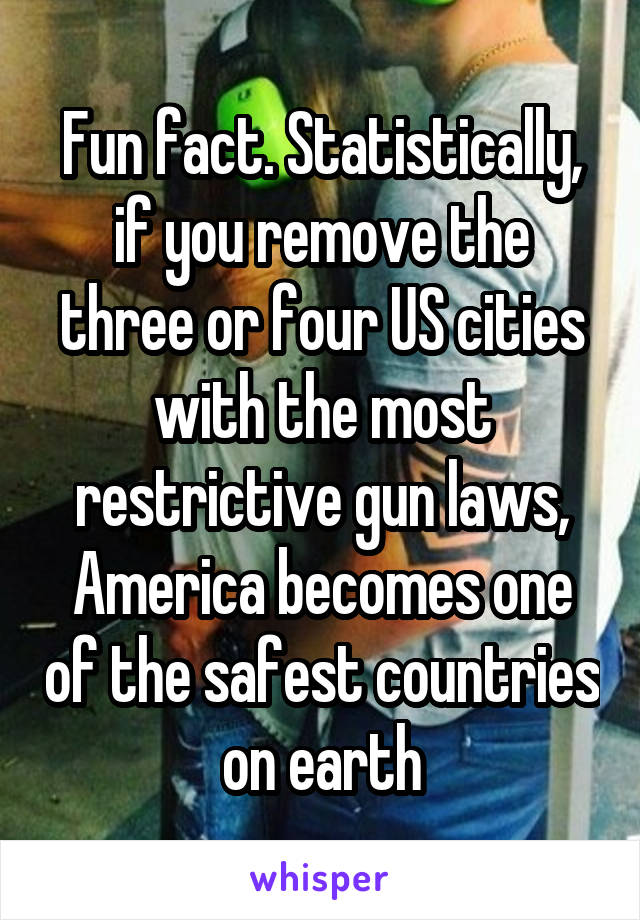 Fun fact. Statistically, if you remove the three or four US cities with the most restrictive gun laws, America becomes one of the safest countries on earth