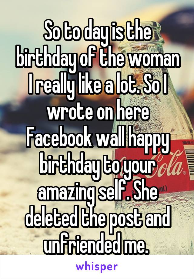 So to day is the birthday of the woman I really like a lot. So I wrote on here Facebook wall happy birthday to your amazing self. She deleted the post and unfriended me.