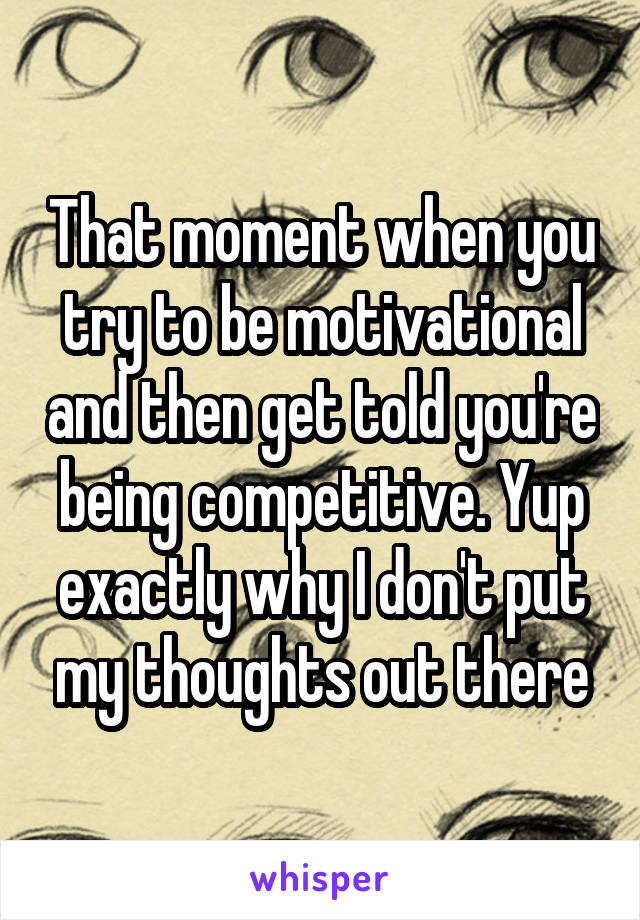 That moment when you try to be motivational and then get told you're being competitive. Yup exactly why I don't put my thoughts out there