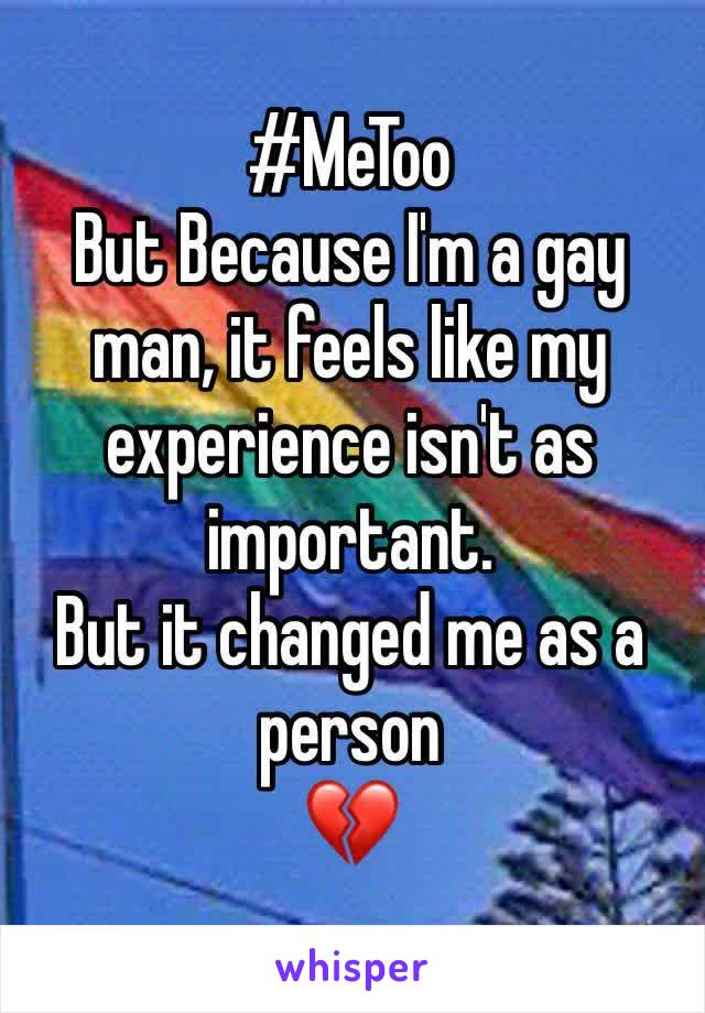 #MeToo But Because I'm a gay man, it feels like my experience isn't as important. But it changed me as a person  💔