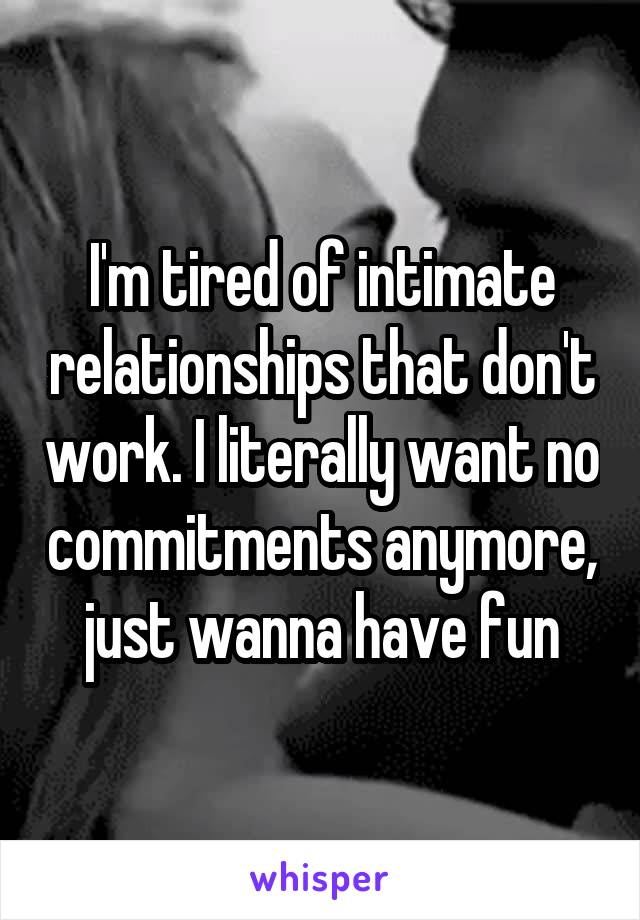 I'm tired of intimate relationships that don't work. I literally want no commitments anymore, just wanna have fun