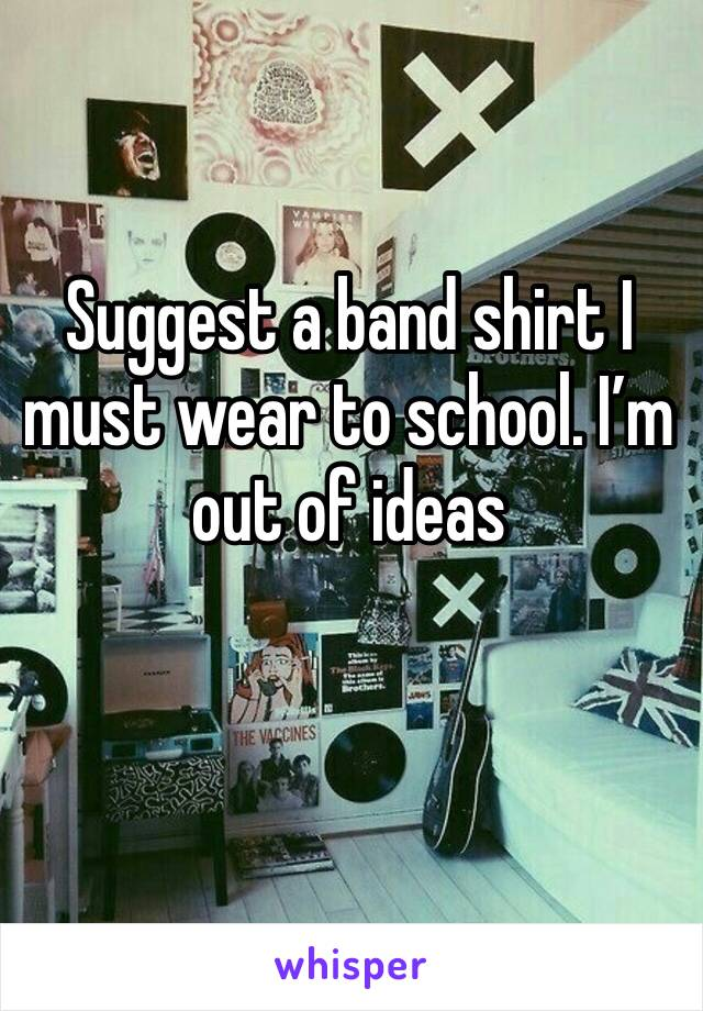 Suggest a band shirt I must wear to school. I'm out of ideas