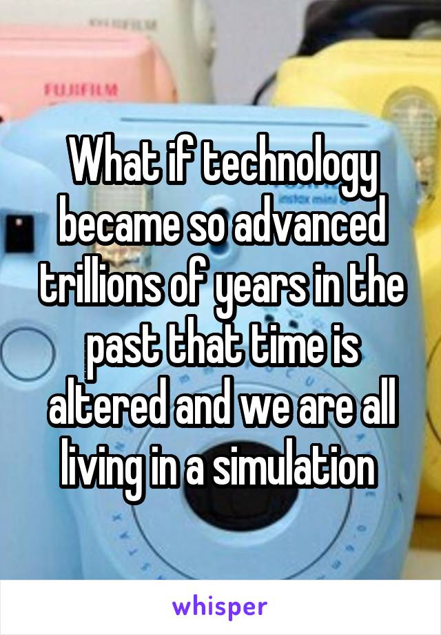 What if technology became so advanced trillions of years in the past that time is altered and we are all living in a simulation
