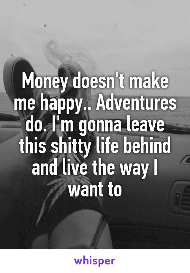 Money doesn't make me happy.. Adventures do. I'm gonna leave this shitty life behind and live the way I want to