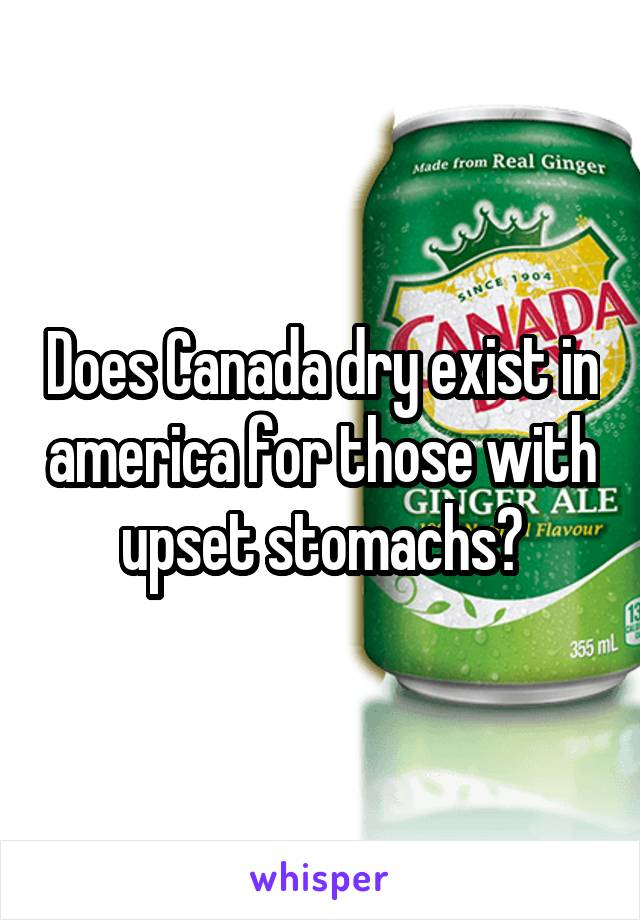 Does Canada dry exist in america for those with upset stomachs?