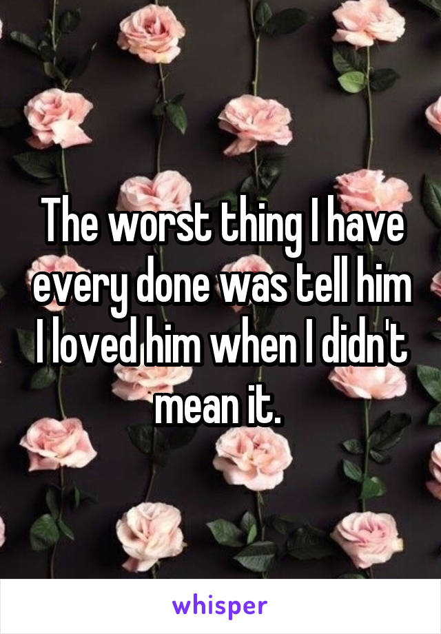 The worst thing I have every done was tell him I loved him when I didn't mean it.