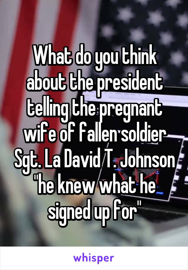 """What do you think about the president telling the pregnant wife of fallen soldier Sgt. La David T. Johnson """"he knew what he signed up for"""""""