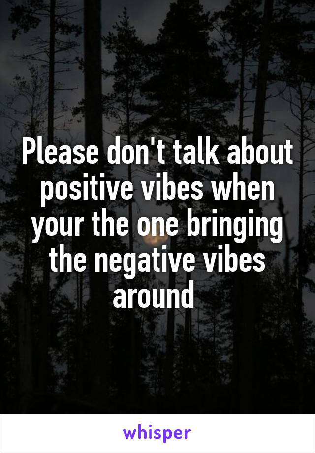 Please don't talk about positive vibes when your the one bringing the negative vibes around