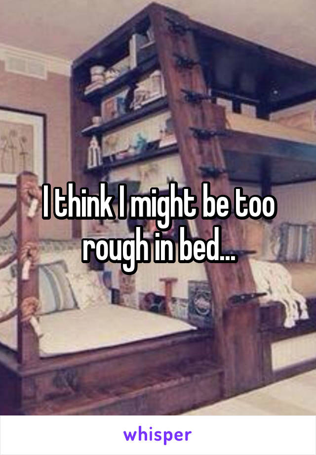 I think I might be too rough in bed...