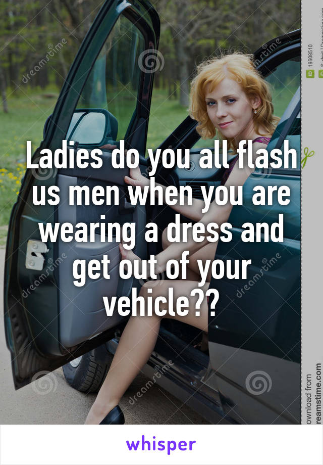 Ladies do you all flash us men when you are wearing a dress and get out of your vehicle??