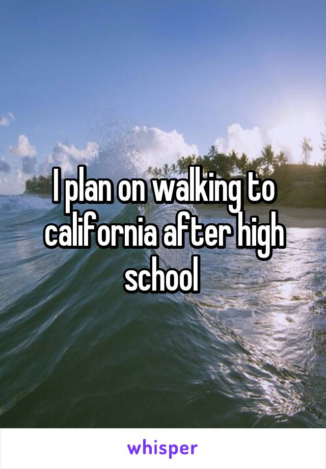 I plan on walking to california after high school