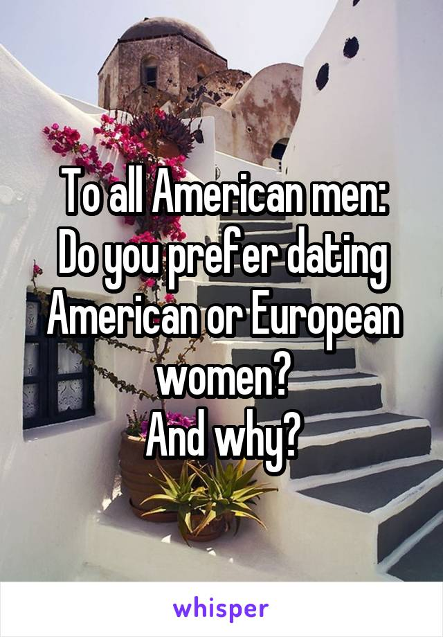 To all American men: Do you prefer dating American or European women? And why?
