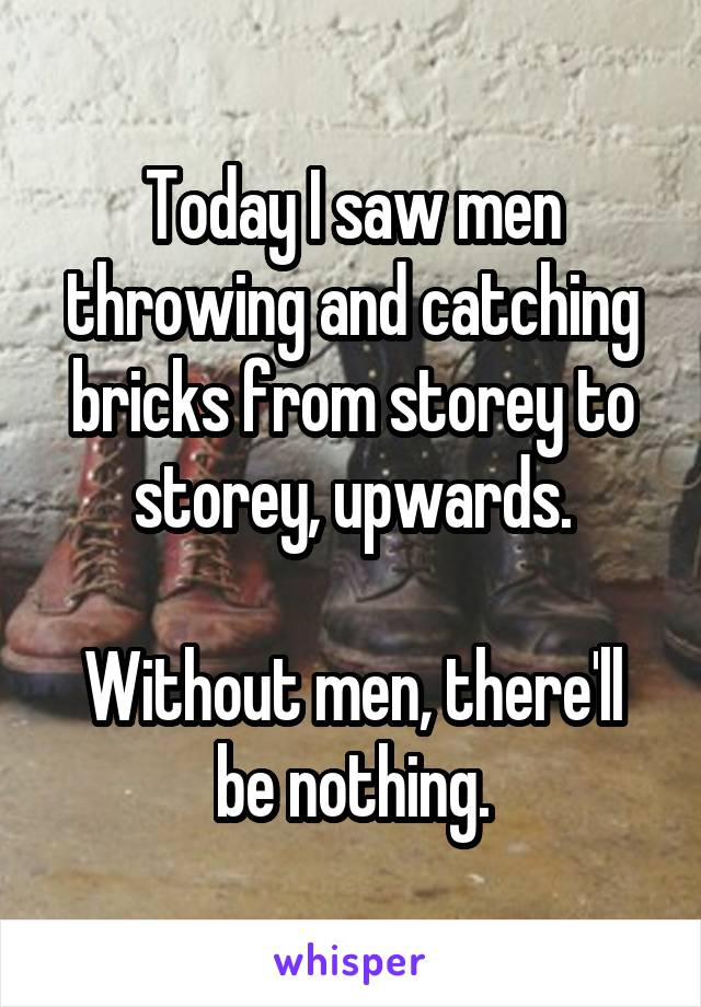Today I saw men throwing and catching bricks from storey to storey, upwards.  Without men, there'll be nothing.