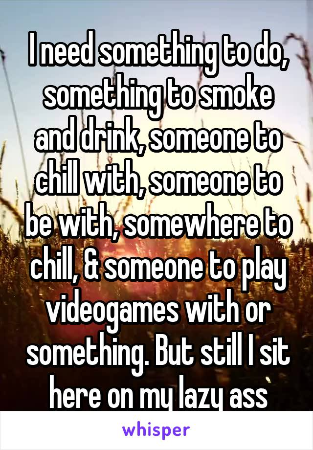 I need something to do, something to smoke and drink, someone to chill with, someone to be with, somewhere to chill, & someone to play videogames with or something. But still I sit here on my lazy ass