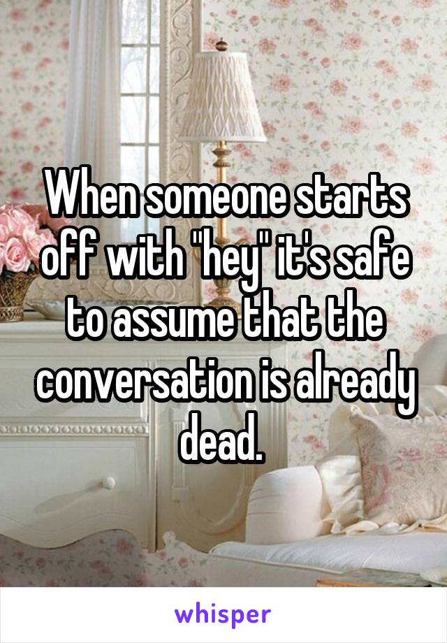 """When someone starts off with """"hey"""" it's safe to assume that the conversation is already dead."""
