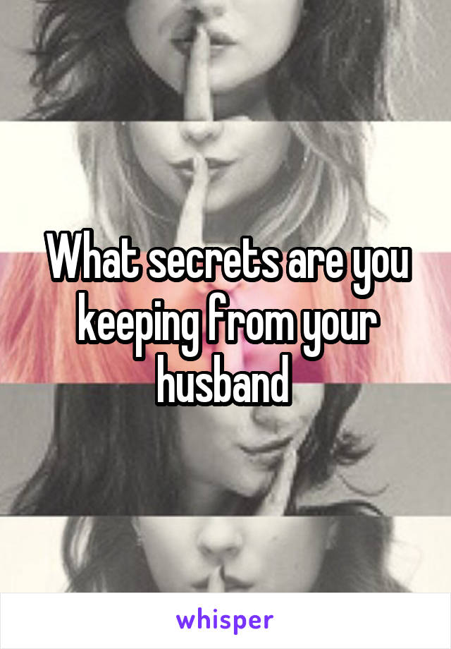 What secrets are you keeping from your husband