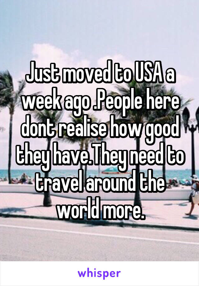 Just moved to USA a week ago .People here dont realise how good they have.They need to travel around the world more.
