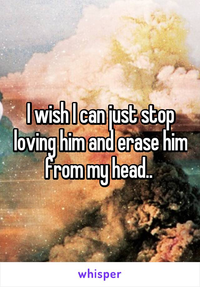 I wish I can just stop loving him and erase him from my head..