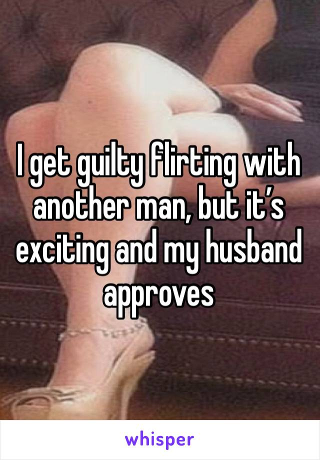 I get guilty flirting with another man, but it's exciting and my husband approves