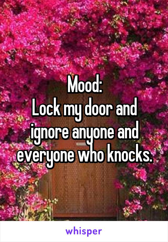 Mood: Lock my door and ignore anyone and everyone who knocks.