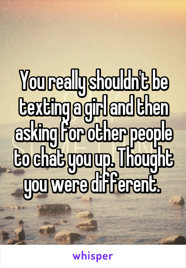 You really shouldn't be texting a girl and then asking for other people to chat you up. Thought you were different.