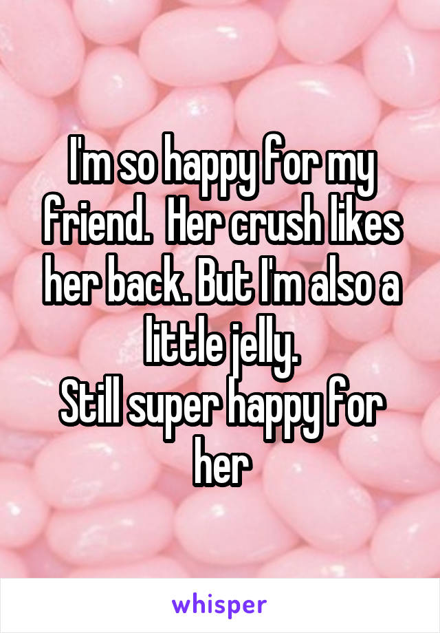 I'm so happy for my friend.  Her crush likes her back. But I'm also a little jelly. Still super happy for her
