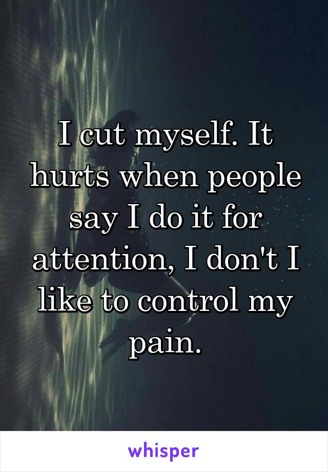 I cut myself. It hurts when people say I do it for attention, I don't I like to control my pain.