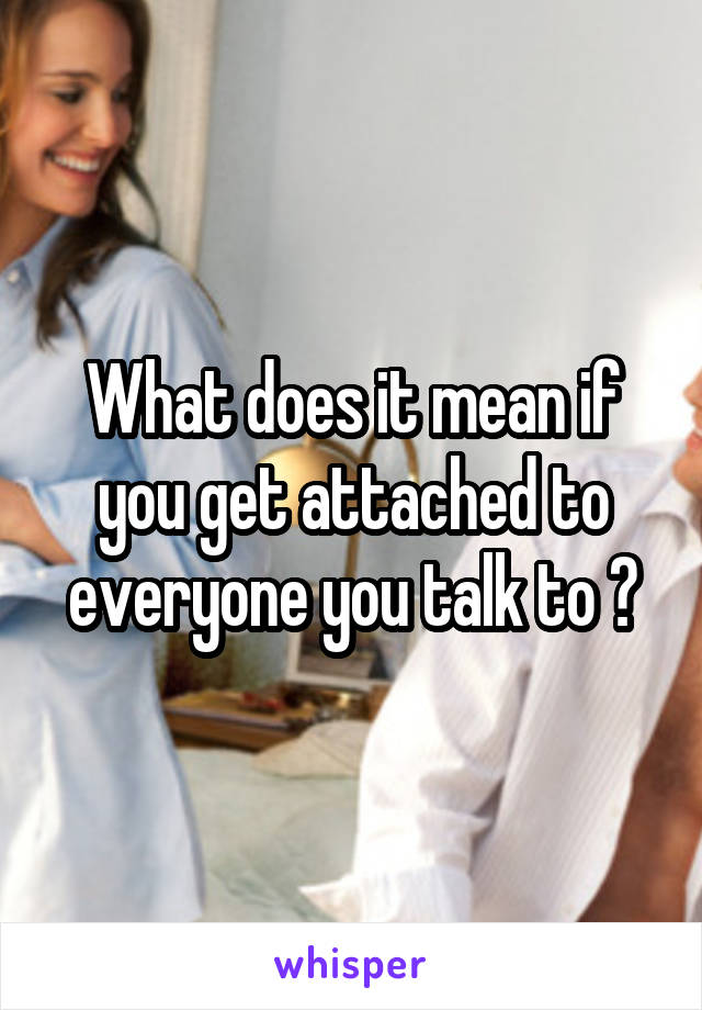 What does it mean if you get attached to everyone you talk to ?